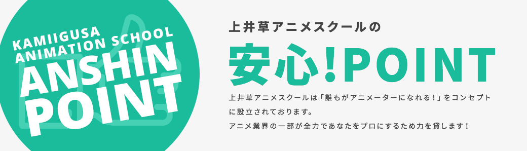 KAMIIGUSA ANIMATION SCHOOL ANSHIN POINT 上井草アニメスクールの安心!POINT 上井草アニメスクールは「誰もがアニメーターになれる!」をコンセプトに設立されております。アニメ業界の一部が全力であなたをプロにするため力を貸します!